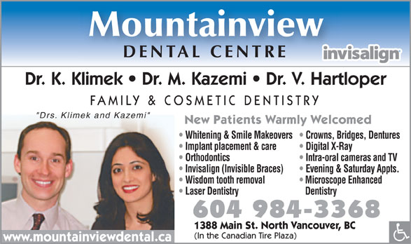 """Mountainview Dental Centre (604-984-3368) - Annonce illustrée======= - Mountainview DENTAL CENTRE Dr. K. Klimek   Dr. M. Kazemi   Dr. V. Hartloper FAMILY & COSMETIC DENTISTRY """"Drs. Klimek and Kazemi"""" New Patients Warmly Welcomed Whitening & Smile Makeovers  Crowns, Bridges, Dentures Implant placement & care Digital X-Ray Orthodontics Intra-oral cameras and TV Invisalign (Invisible Braces) Evening & Saturday Appts. Wisdom tooth removal Microscope Enhanced Laser Dentistry Dentistry 604 984-3368 1388 Main St. North Vancouver, BC (In the Canadian Tire Plaza) www.mountainviewdental.ca"""
