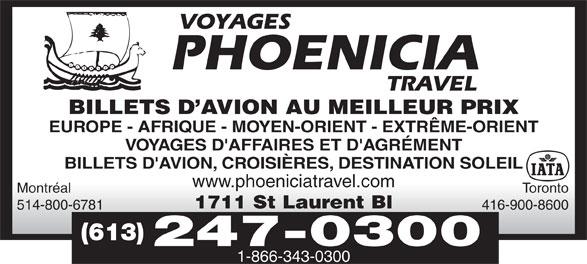 Phoenicia Travel (613-247-0300) - Display Ad - BILLETS D AVION AU MEILLEUR PRIX EUROPE - AFRIQUE - MOYEN-ORIENT - EXTRÊME-ORIENT VOYAGES D'AFFAIRES ET D'AGRÉMENT BILLETS D'AVION, CROISIÈRES, DESTINATION SOLEIL www.phoeniciatravel.com Montréal Toronto 1711 St Laurent Bl 514-800-6781 416-900-8600 (613) 247-0300 1-866-343-0300 BILLETS D AVION AU MEILLEUR PRIX EUROPE - AFRIQUE - MOYEN-ORIENT - EXTRÊME-ORIENT VOYAGES D'AFFAIRES ET D'AGRÉMENT BILLETS D'AVION, CROISIÈRES, DESTINATION SOLEIL www.phoeniciatravel.com Montréal Toronto 1711 St Laurent Bl 514-800-6781 416-900-8600 (613) 247-0300 1-866-343-0300