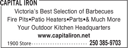 Capital Iron (250-385-9703) - Display Ad - Victoria¿s Best Selection of Barbecues Fire Pits¿Patio Heaters¿Parts¿& Much More Your Outdoor Kitchen Headquarters www.capitaliron.net