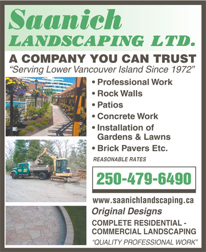 Saanich Landscaping Ltd (250-479-6490) - Annonce illustrée======= - Original Designs COMPLETE RESIDENTIAL - COMMERCIAL LANDSCAPING QUALITY PROFESSIONAL WORK Brick Pavers Etc. REASONABLE RATES 250-479-6490 www.saanichlandscaping.ca A COMPANY YOU CAN TRUST Serving Lower Vancouver Island Since 1972 Professional Work Rock Walls Patios Concrete Work Installation of Gardens & Lawns Brick Pavers Etc. REASONABLE RATES 250-479-6490 www.saanichlandscaping.ca Original Designs COMPLETE RESIDENTIAL - COMMERCIAL LANDSCAPING QUALITY PROFESSIONAL WORK Gardens & Lawns A COMPANY YOU CAN TRUST Serving Lower Vancouver Island Since 1972 Professional Work Rock Walls Patios Concrete Work Installation of