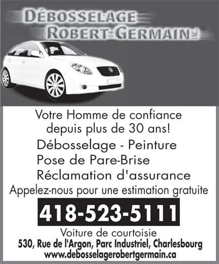 Débosselage Robert Germain Inc (418-523-5111) - Display Ad - Votre Homme de confiance depuis plus de 30 ans! Débosselage - Peinture Pose de Pare-Brise Réclamation d'assurance Appelez-nous pour une estimation gratuite 418-523-5111 Voiture de courtoisie 530, Rue de l'Argon, Parc Industriel, Charlesbourg www.debosselagerobertgermain.ca