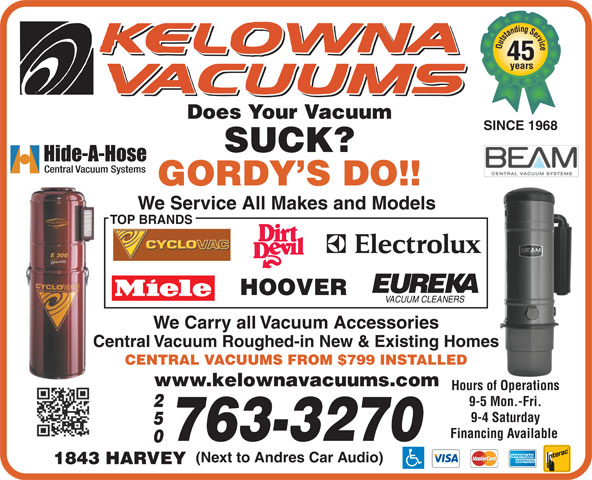 Kelowna Vacuums (250-763-3270) - Display Ad - Outstanding Service 45 years Does Your Vacuum SINCE 1968 SUCK? GORDY S DO!! We Service All Makes and Models TOP BRANDS HOOVER We Carry all Vacuum Accessories Central Vacuum Roughed-in New & Existing Homes CENTRAL VACUUMS FROM $799 INSTALLED www.kelownavacuums.com Hours of Operations 9-5 Mon.-Fri. 9-4 Saturday Financing Available 763-3270 (Next to Andres Car Audio) 1843 HARVEY