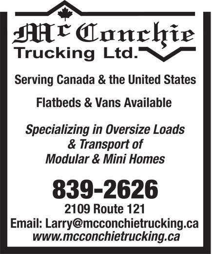 McConchie Trucking Ltd (506-839-2626) - Display Ad - Serving Canada & the United States Flatbeds & Vans Available Specializing in Oversize Loads & Transport of Modular & Mini Homes 839-2626 2109 Route 121 www.mcconchietrucking.ca