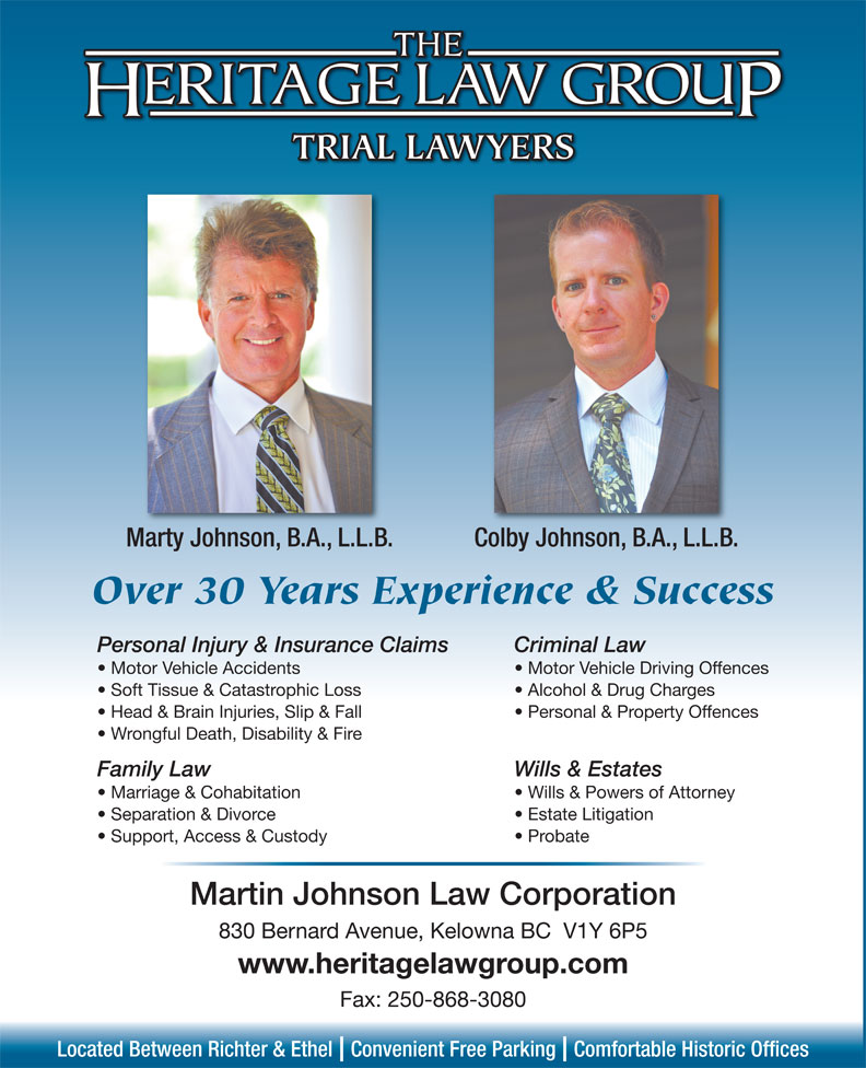 Heritage Law Group (250-868-2848) - Annonce illustrée======= - TRIAL LAWYERS Marty Johnson, B.A., L.L.B. Colby Johnson, B.A., L.L.B. Over 30 Years Experience & Success Personal Injury & Insurance Claims Criminal Law Motor Vehicle Accidents Motor Vehicle Driving Offences Soft Tissue & Catastrophic Loss Alcohol & Drug Charges Head & Brain Injuries, Slip & Fall Personal & Property Offences Wrongful Death, Disability & Fire Family Law Wills & Estates Marriage & Cohabitation Wills & Powers of Attorney Separation & Divorce Estate Litigation Support, Access & Custody Probate Martin Johnson Law Corporation 830 Bernard Avenue, Kelowna BC  V1Y 6P5 www.heritagelawgroup.com Fax: 250-868-3080 Located Between Richter & Ethel  Convenient Free Parking  Comfortable Historic Offices
