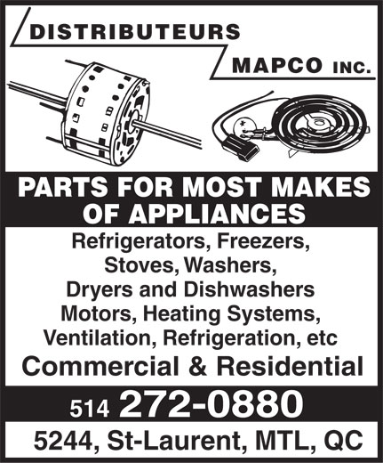 Distributeurs Mapco Inc (514-272-0880) - Display Ad - DISTRIBUTEURS MAPCO INC. PARTS FOR MOST MAKES OF APPLIANCES Refrigerators, Freezers, Stoves, Washers, Dryers and Dishwashers Motors, Heating Systems, Ventilation, Refrigeration, etc Commercial & Residential 514 272-0880 5244, St-Laurent, MTL, QC  DISTRIBUTEURS MAPCO INC. PARTS FOR MOST MAKES OF APPLIANCES Refrigerators, Freezers, Stoves, Washers, Dryers and Dishwashers Motors, Heating Systems, Ventilation, Refrigeration, etc Commercial & Residential 514 272-0880 5244, St-Laurent, MTL, QC