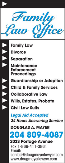 Douglas A Mayer (204-889-1336) - Display Ad - DOUGLAS A. MAYER 204 809-4087 2033 Portage Avenue Fax 1-866-411-3861 Email: www.dougmayerlawyer.com Family Law Office Family Law Divorce Separation Maintenance Enforcement Proceedings Guardianship or Adoption Child & Family Services Collaborative Law Wills, Estates, Probate Civil Law Suits Legal Aid Accepted 24 Hours Answering Service