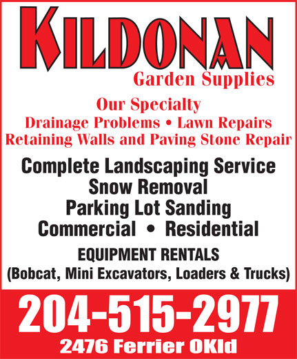 Kildonan Garden Supplies (204-334-7900) - Display Ad - Our Specialty Garden Supplies Our Specialty Garden Supplies Drainage Problems   Lawn Repairs Retaining Walls and Paving Stone Repair Complete Landscaping Service Snow Removal Parking Lot Sanding Commercial     Residential EQUIPMENT RENTALS (Bobcat, Mini Excavators, Loaders & Trucks) Drainage Problems   Lawn Repairs Retaining Walls and Paving Stone Repair Complete Landscaping Service Snow Removal Parking Lot Sanding Commercial     Residential EQUIPMENT RENTALS (Bobcat, Mini Excavators, Loaders & Trucks)