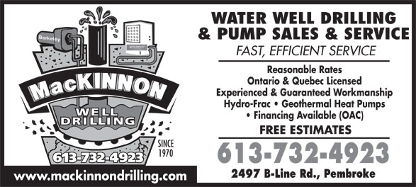 MacKinnon Water Solutions (613-732-4923) - Annonce illustrée======= - & PUMP SALES & SERVICE FAST, EFFICIENT SERVICE Reasonable Rates Ontario & Quebec Licensed Experienced & Guaranteed Workmanship Hydro-Frac   Geothermal Heat Pumps Financing Available (OAC) FREE ESTIMATES SINCE 1970 613-732-4923613-732-4923 613-732-4923 2497 B-Line Rd., Pembroke www.mackinnondrilling.com WATER WELL DRILLING