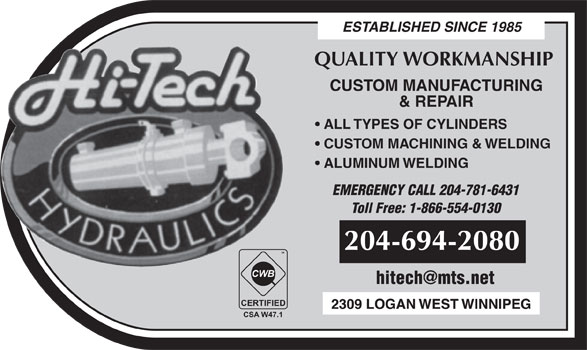 Hi-Tech Hydraulics (204-694-2080) - Display Ad - ESTABLISHED SINCE 1985 QUALITY WORKMANSHIP CUSTOM MANUFACTURING & REPAIR ALL TYPES OF CYLINDERS CUSTOM MACHINING & WELDING ALUMINUM WELDING EMERGENCY CALL 204-781-6431 Toll Free: 1-866-554-0130 204-694-2080 TM CWB CERTIFIED CSA W47.1 ESTABLISHED SINCE 1985 QUALITY WORKMANSHIP CUSTOM MANUFACTURING & REPAIR ALL TYPES OF CYLINDERS CUSTOM MACHINING & WELDING ALUMINUM WELDING EMERGENCY CALL 204-781-6431 Toll Free: 1-866-554-0130 204-694-2080 TM CWB CERTIFIED CSA W47.1
