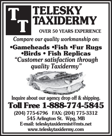 Telesky Taxidermy (204-775-6796) - Annonce illustrée======= - OVER 50 YEARS EXPERIENCE Compare our quality workmanship on: Gameheads  Fish  Fur Rugs Birds   Fish Replicas Customer satisfaction through quality Taxidermy Inquire about our agency drop off & shipping. Toll Free 1-888-774-5845 (204) 775-6796   FAX: (204) 775-3312 545 Arlington St.  Wpg, MB www.teleskytaxidermy.com OVER 50 YEARS EXPERIENCE Compare our quality workmanship on: Gameheads  Fish  Fur Rugs Birds   Fish Replicas Customer satisfaction through quality Taxidermy Inquire about our agency drop off & shipping. Toll Free 1-888-774-5845 (204) 775-6796   FAX: (204) 775-3312 545 Arlington St.  Wpg, MB www.teleskytaxidermy.com
