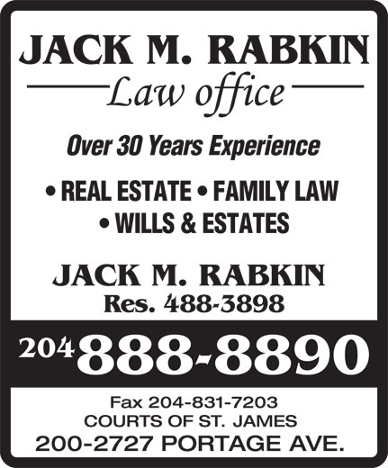 Jack M Rabkin Law Office (204-888-8890) - Display Ad - JACK M. RABKIN Over30YearsExperience REALESTATE FAMILYLAW WILLS&ESTATES JACK M. RABKIN Res. 488-3898 204 888-8890 Fax204-831-7203 COURTS OF ST. JAMES 200-2727 PORTAGE AVE. JACK M. RABKIN Over30YearsExperience REALESTATE FAMILYLAW WILLS&ESTATES JACK M. RABKIN Res. 488-3898 204 888-8890 Fax204-831-7203 COURTS OF ST. JAMES 200-2727 PORTAGE AVE.