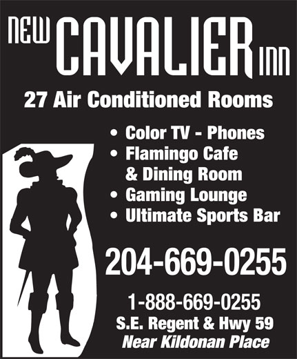 New Cavalier Inn (204-669-0255) - Annonce illustrée======= - 27 Air Conditioned Rooms Color TV - Phones Flamingo Cafe & Dining Room Gaming Lounge Ultimate Sports Bar 204-669-0255 1-888-669-0255 S.E. Regent & Hwy 59 Near Kildonan Place  27 Air Conditioned Rooms Color TV - Phones Flamingo Cafe & Dining Room Gaming Lounge Ultimate Sports Bar 204-669-0255 1-888-669-0255 S.E. Regent & Hwy 59 Near Kildonan Place