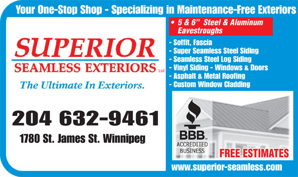 Superior Seamless Exteriors Ltd (204-632-9461) - Annonce illustrée======= - Eavestroughs - Soffit, Fascia - Super Seamless Steel Siding - Seamless Steel Log Siding - Vinyl Siding - Windows & Doors Ltd - Asphalt & Metal Roofing - Custom Window Cladding The Ultimate In Exteriors. 204 632-9461 1780 St. James St. Winnipeg FREE ESTIMATES www.superior-seamless.com www.superior-seamless.com Your One-Stop Shop - Specializing in Maintenance-Free Exteriors 5 & 6   Steel & Aluminum Your One-Stop Shop - Specializing in Maintenance-Free Exteriors 5 & 6   Steel & Aluminum Eavestroughs - Soffit, Fascia - Super Seamless Steel Siding - Seamless Steel Log Siding - Vinyl Siding - Windows & Doors Ltd - Asphalt & Metal Roofing - Custom Window Cladding The Ultimate In Exteriors. 204 632-9461 1780 St. James St. Winnipeg FREE ESTIMATES