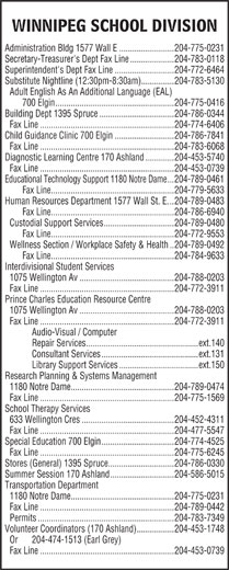 Winnipeg Public School Board (204-775-0231) - Annonce illustrée======= - WINNIPEG SCHOOL DIVISION Administration Bldg 1577 Wall E.........................204-775-0231 Secretary-Treasurer's Dept Fax Line....................204-783-0118 Superintendent's Dept Fax Line...........................204-772-6464 Substitute Nightline (12:30pm-8:30am)...............204-783-5130 Adult English As An Additional Language (EAL) 700 Elgin......................................................204-775-0416 Building Dept 1395 Spruce..................................204-786-0344 Fax Line.............................................................204-774-6406 Child Guidance Clinic 700 Elgin...........................204-786-7841 Fax Line.............................................................204-783-6068 Diagnostic Learning Centre 170 Ashland.............204-453-5740 Fax Line.............................................................204-453-0739 Educational Technology Support 1180 Notre Dame...204-789-0461 Fax Line........................................................204-779-5633 Human Resources Department 1577 Wall St. E...204-789-0483 Fax Line........................................................204-786-6940 Custodial Support Services................................204-789-0480 Fax Line........................................................204-772-9553 Wellness Section / Workplace Safety & Health..204-789-0492 Interdivisional Student Services 1075 Wellington Av...........................................204-788-0203 Fax Line.............................................................204-772-3911 Prince Charles Education Resource Centre 1075 Wellington Av...........................................204-788-0203 Fax Line.............................................................204-772-3911 Audio-Visual / Computer Repair Services...................................................ext.140 Consultant Services............................................ext.131 Library Support Services....................................ext.150 Research Planning & Systems Management 1180 Notre Dame...............................................204-789-0474 Fax Line.............................................................204-775-1569 School Therapy Services 633 Wellington Cres..........................................204-452-4311 Fax Line.............................................................204-477-5547 Special Education 700 Elgin.................................204-774-4525 Fax Line.............................................................204-775-6245 Stores (General) 1395 Spruce..............................204-786-0330 Summer Session 170 Ashland.............................204-586-5015 Transportation Department 1180 Notre Dame...............................................204-775-0231 Fax Line.............................................................204-789-0442 Permits..............................................................204-783-7349 Volunteer Coordinators (170 Ashland).................204-453-1748 Or  204-474-1513 (Earl Grey) Fax Line.............................................................204-453-0739 Fax Line........................................................204-784-9633