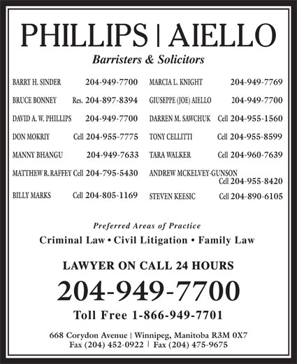 Phillips Aiello (204-949-7700) - Annonce illustrée======= - Barristers & Solicitors BARRY H. SINDER  204-949-7700 MARCIA L. KNIGHT 204-949-7769 BRUCE BONNEY Res. 204-897-8394 GIUSEPPE (JOE) AIELLO 204-949-7700 DAVID A. W. PHILLIPS 204-949-7700 DARREN M. SAWCHUK Cell 204-955-1560 DON MOKRIY                Cell 204-955-7775 TONY CELLITTI Cell 204-955-8599 MANNY BHANGU              204-949-7633 TARA WALKER                  Cell 204-960-7639 MATTHEW R. RAFFEY Cell 204-795-5430 ANDREW MCKELVEY-GUNSON Cell 204-955-8420 BILLY MARKS Cell 204-805-1169 STEVEN KEESIC                Cell 204-890-6105 Preferred Areas of Practice Criminal Law   Civil Litigation   Family Law LAWYER ON CALL 24 HOURS 204-949-7700 Toll Free 1-866-949-7701 668 Corydon Avenue   Winnipeg, Manitoba R3M 0X7 Fax (204) 452-0922    Fax (204) 475-9675 Barristers & Solicitors BARRY H. SINDER  204-949-7700 MARCIA L. KNIGHT 204-949-7769 BRUCE BONNEY Res. 204-897-8394 GIUSEPPE (JOE) AIELLO 204-949-7700 DAVID A. W. PHILLIPS 204-949-7700 DARREN M. SAWCHUK Cell 204-955-1560 DON MOKRIY                Cell 204-955-7775 TONY CELLITTI Cell 204-955-8599 MANNY BHANGU              204-949-7633 TARA WALKER                  Cell 204-960-7639 MATTHEW R. RAFFEY Cell 204-795-5430 ANDREW MCKELVEY-GUNSON Cell 204-955-8420 BILLY MARKS Cell 204-805-1169 STEVEN KEESIC                Cell 204-890-6105 Preferred Areas of Practice Criminal Law   Civil Litigation   Family Law LAWYER ON CALL 24 HOURS 204-949-7700 Toll Free 1-866-949-7701 668 Corydon Avenue   Winnipeg, Manitoba R3M 0X7 Fax (204) 452-0922    Fax (204) 475-9675