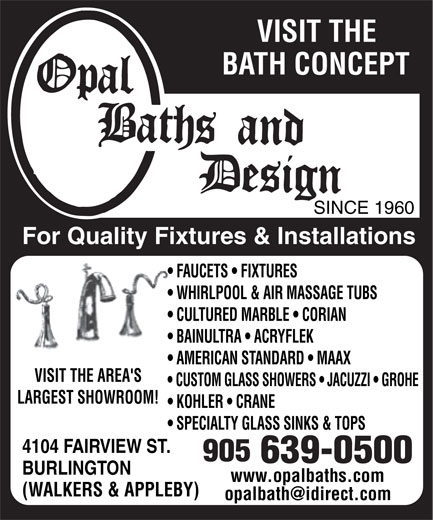 Opal Baths and Design (905-639-0500) - Display Ad - VISIT THE BATH CONCEPT SINCE 1960 For Quality Fixtures & Installations FAUCETS   FIXTURES WHIRLPOOL & AIR MASSAGE TUBS CULTURED MARBLE   CORIAN BAINULTRA   ACRYFLEK AMERICAN STANDARD   MAAX VISIT THE AREA'S CUSTOM GLASS SHOWERS   JACUZZI   GROHE LARGEST SHOWROOM! KOHLER   CRANE SPECIALTY GLASS SINKS & TOPS 4104 FAIRVIEW ST. BURLINGTON www.opalbaths.comwww.opalbaths.com (WALKERS & APPLEBY) BURLINGTON www.opalbaths.comwww.opalbaths.com (WALKERS & APPLEBY) VISIT THE BATH CONCEPT SINCE 1960 For Quality Fixtures & Installations FAUCETS   FIXTURES WHIRLPOOL & AIR MASSAGE TUBS CULTURED MARBLE   CORIAN BAINULTRA   ACRYFLEK AMERICAN STANDARD   MAAX VISIT THE AREA'S CUSTOM GLASS SHOWERS   JACUZZI   GROHE LARGEST SHOWROOM! KOHLER   CRANE SPECIALTY GLASS SINKS & TOPS 4104 FAIRVIEW ST.
