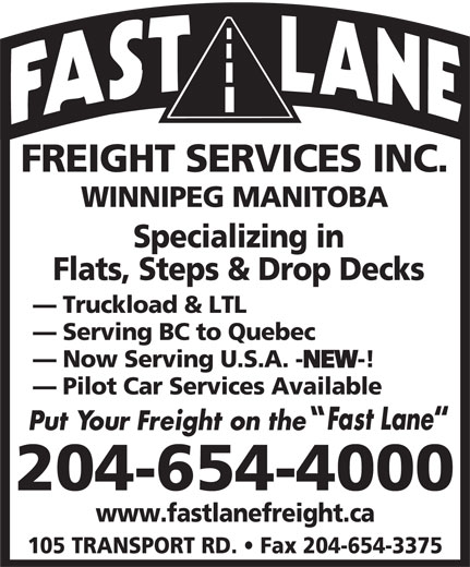 Fast Lane Freight Services Inc (204-654-4000) - Annonce illustrée======= - FREIGHT SERVICES INC. WINNIPEG MANITOBA Specializing in Flats, Steps & Drop Decks Truckload & LTL Serving BC to Quebec Now Serving U.S.A. -NEW-! NEW Pilot Car Services Available 204-654-4000 www.fastlanefreight.ca 105 TRANSPORT RD.   Fax 204-654-3375 FREIGHT SERVICES INC. WINNIPEG MANITOBA Specializing in Flats, Steps & Drop Decks Truckload & LTL Serving BC to Quebec Now Serving U.S.A. -NEW-! NEW Pilot Car Services Available 204-654-4000 www.fastlanefreight.ca 105 TRANSPORT RD.   Fax 204-654-3375