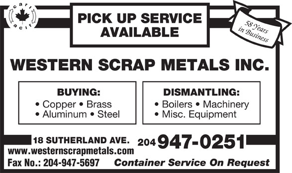 Western Scrap Metals Inc (204-947-0251) - Display Ad - PICK UP SERVICE in Business58 Years AVAILABLE WESTERN SCRAP METALS INC. BUYING: DISMANTLING: Copper   Brass Boilers   Machinery Aluminum   Steel Misc. Equipment 18 SUTHERLAND AVE. 204 947-0251 www.westernscrapmetals.com Container Service On Request Fax No.: 204-947-5697