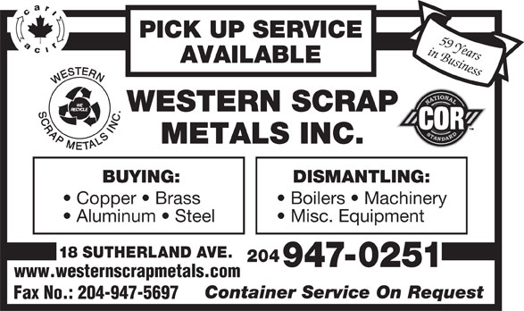 Western Scrap Metals Inc (204-947-0251) - Display Ad - Boilers   Machinery Aluminum   Steel Misc. Equipment 18 SUTHERLAND AVE. 204 947-0251 www.westernscrapmetals.com Container Service On Request Fax No.: 204-947-5697 18 SUTHERLAND AVE. 204 947-0251 www.westernscrapmetals.com Container Service On Request Fax No.: 204-947-5697 PICK UP SERVICE in Business59 Years Misc. Equipment AVAILABLE BUYING: DISMANTLING: Copper   Brass PICK UP SERVICE in Business59 Years AVAILABLE BUYING: DISMANTLING: Copper   Brass Boilers   Machinery Aluminum   Steel