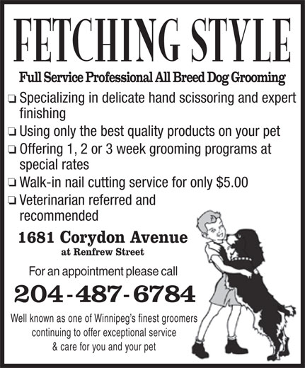 Fetching Style Grooming (204-487-6784) - Annonce illustrée======= - Specializing in delicate hand scissoring and expert finishing Using only the best quality products on your pet Offering 1, 2 or 3 week grooming programs at special rates Walk-in nail cutting service for only $5.00 Veterinarian referred and recommended 1681 Corydon Avenue at Renfrew Street For an appointment please call Well known as one of Winnipeg s finest groomers continuing to offer exceptional service & care for you and your pet Specializing in delicate hand scissoring and expert finishing Using only the best quality products on your pet Offering 1, 2 or 3 week grooming programs at special rates Walk-in nail cutting service for only $5.00 Veterinarian referred and recommended 1681 Corydon Avenue at Renfrew Street For an appointment please call Well known as one of Winnipeg s finest groomers continuing to offer exceptional service & care for you and your pet