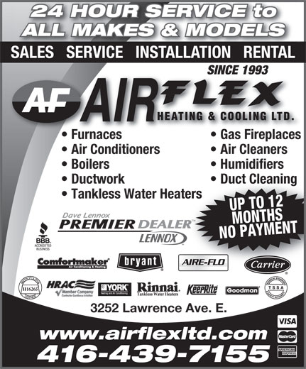 Air Flex Heating & Cooling Ltd (416-439-7155) - Display Ad - Tankless Water Heaters UP TO 12MONTHS NO PAYMENT TM H16265 3252 Lawrence Ave. E. www.airflexltd.com 416-439-7155 24 HOUR SERVICE to ALL MAKES & MODELS SALES   SERVICE   INSTALLATION   RENTAL SINCE 1993SINCE 1993 Furnaces Gas Fireplacesurnaces Gas Fireplaces  F Air Conditioners Air Cleaners Boilers Humidifiers Ductwork Duct Cleaning 416-439-7155 24 HOUR SERVICE to ALL MAKES & MODELS SALES   SERVICE   INSTALLATION   RENTAL SINCE 1993SINCE 1993 Furnaces Gas Fireplacesurnaces Gas Fireplaces  F Air Conditioners Air Cleaners Boilers Humidifiers Ductwork Duct Cleaning Tankless Water Heaters UP TO 12MONTHS NO PAYMENT TM H16265 3252 Lawrence Ave. E. www.airflexltd.com
