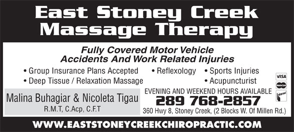 East Stoney Creek Massage Therapy (905-662-5604) - Annonce illustrée======= - Massage Therapy Fully Covered Motor Vehicle Accidents And Work Related Injuries Group Insurance Plans Accepted Sports Injuries  Reflexology Deep Tissue / Relaxation Massage East Stoney Creek Acupuncturist EVENING AND WEEKEND HOURS AVAILABLE Malina Buhagiar & Nicoleta Tigau 289 768-2857 R.M.T, C.Acp, C.F.T 360 Hwy 8, Stoney Creek, (2 Blocks W. Of Millen Rd.) WWW.EASTSTONEYCREEKCHIROPRACTIC.COM