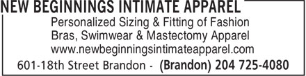 New Beginnings Intimate Apparel (204-725-4080) - Display Ad - Personalized Sizing & Fitting of Fashion Bras, Swimwear & Mastectomy Apparel www.newbeginningsintimateapparel.com  Personalized Sizing & Fitting of Fashion Bras, Swimwear & Mastectomy Apparel www.newbeginningsintimateapparel.com