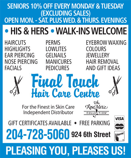 Final Touch Hair Care Centre (204-728-5060) - Display Ad - SENIORS 10% OFF EVERY MONDAY & TUESDAY (EXCLUDING SALES) OPEN MON. - SAT. PLUS WED. & THURS. EVENINGS HIS & HERS   WALK-INS WELCOME HAIRCUTS PERMS EYEBROW WAXING HIGHLIGHTS LOWLITES COLOURS EAR PIERCING GELNAILS JEWELLERY NOSE PIERCING MANICURES HAIR REMOVAL FACIALS PEDICURES AND GIFT IDEAS For the Finest in Skin Care Independent Distributor GIFT CERTIFICATES AVAILABLE     FREE PARKING 924 6th Street 204-728-5060 PLEASING YOU, PLEASES US!