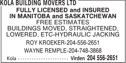 Kola Building Movers Ltd (204-556-2651) - Display Ad - FULLY LICENSED and INSURED IN MANITOBA and SASKATCHEWAN FREE ESTIMATES BUILDINGS MOVED, STRAIGHTENED, LOWERED, ETC-HYDRAULIC JACKING ROY KROEKER-204-556-2651 WAYNE REMPLE-204-748-3868
