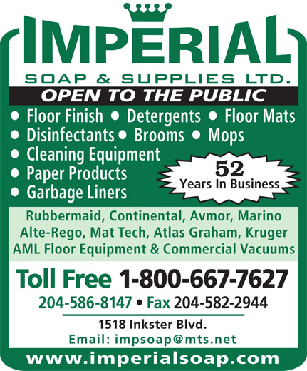 Imperial Soap & Supplies Ltd (204-586-8147) - Display Ad - OPEN TO THE PUBLIC Floor Finish     Detergents     Floor Mats Disinfectants    Brooms     Mops Cleaning Equipment 52 Paper Products Years In Business Garbage Liners Rubbermaid, Continental, Avmor, Marino Alte-Rego, Mat Tech, Atlas Graham, Kruger AML Floor Equipment & Commercial Vacuums Toll Free 1-800-667-7627 204-586-8147   Fax 204-582-2944 1518 Inkster Blvd. www.imperialsoap.com