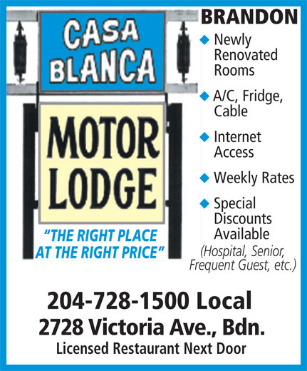 Casa Blanca Motor Lodge (204-728-1500) - Display Ad - BRANDON Newly Renovated Rooms A/C, Fridge, Cable Internet Access Weekly Rates Special Discounts Available THE RIGHT PLACE (Hospital, Senior, AT THE RIGHT PRICE Frequent Guest, etc.) 204-728-1500 Local 2728 Victoria Ave., Bdn. Licensed Restaurant Next Door