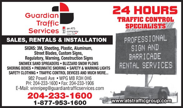 Guardian Traffic Services Manitoba Ltd (204-233-1600) - Display Ad - SALES, RENTALS & INSTALLATION SIGNS: 3M, Sheeting, Plastic, Aluminum, Street Blades, Custom Signs, Regulatory, Warning, Construction Signs SNOWEX SAND SPREADERS   BLIZZARD SNOW PLOWS SHORING BOXES   PNEUMATIC SHORING   SAFETY & WARNING LIGHTS SAFETY CLOTHING   TRAFFIC CONTROL DEVICES AND MUCH MORE... 982 Powell Ave    WPG MB R3H 0H6 PH: 204-233-1600   Fax: 204-233-1906 204-233-1600 www.atstrafficgroup.com 1-877-953-1600 TRAFFIC CONTROL SPECIALISTS
