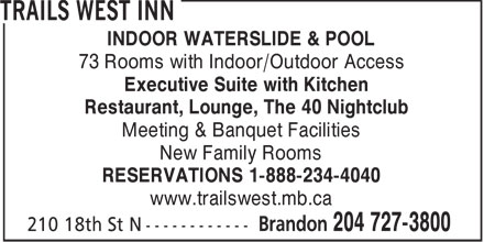 Trails West Inn (204-727-3800) - Annonce illustrée======= - INDOOR WATERSLIDE & POOL 73 Rooms with Indoor/Outdoor Access Executive Suite with Kitchen Restaurant, Lounge, The 40 Nightclub Meeting & Banquet Facilities New Family Rooms RESERVATIONS 1-888-234-4040 www.trailswest.mb.ca