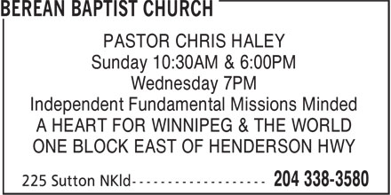 Berean Baptist Church (204-338-3580) - Annonce illustrée======= - Sunday 10:30AM & 6:00PM Wednesday 7PM Independent Fundamental Missions Minded A HEART FOR WINNIPEG & THE WORLD ONE BLOCK EAST OF HENDERSON HWY PASTOR CHRIS HALEY