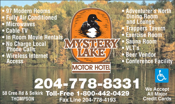 Mystery Lake Motor Hotel (204-778-8331) - Annonce illustrée======= - 97 Modern Rooms Adventurer s North Dining Room Fully Air Conditioned and Lounge Microwaves Trappers Tavern Cable TV Exercise Room In Room Movie Rentals Sauna Room No Charge Local VLT s Phone Calls Beer Vendor Wireless Internet Access Conference Facility 204-778-8331 We Accept 58 Cree Rd & Selkirk All Major Toll-Free 1-800-442-0429 Credit Cards THOMPSON Fax Line 204-778-4193 97 Modern Rooms Adventurer s North Dining Room Fully Air Conditioned and Lounge Microwaves Trappers Tavern Cable TV Exercise Room In Room Movie Rentals Sauna Room No Charge Local VLT s Phone Calls Beer Vendor Wireless Internet Access Conference Facility 204-778-8331 We Accept 58 Cree Rd & Selkirk All Major Toll-Free 1-800-442-0429 Credit Cards THOMPSON Fax Line 204-778-4193