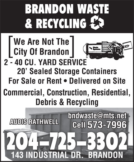 Brandon Waste & Recycling (204-725-3302) - Display Ad - BRANDON WASTE & RECYCLING We Are Not The City Of Brandon ][ 2 - 40 CU. YARD SERVICE 20  Sealed Storage Containers For Sale or Rent   Delivered on Site Commercial, Construction, Residential, Debris & Recycling AUDIS RATHWELL Cell 573-7996 204-725-3302 143 INDUSTRIAL DR.  BRANDON143 INDUSTRIAL DR.  BRANDON BRANDON WASTE & RECYCLING We Are Not The City Of Brandon ][ 2 - 40 CU. YARD SERVICE 20  Sealed Storage Containers For Sale or Rent   Delivered on Site Commercial, Construction, Residential, Debris & Recycling AUDIS RATHWELL Cell 573-7996 204-725-3302 143 INDUSTRIAL DR.  BRANDON143 INDUSTRIAL DR.  BRANDON