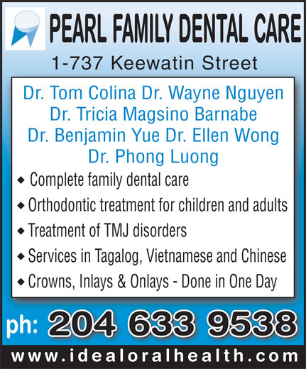 Pearl Family Dental Care (204-633-9538) - Display Ad - Dr. Tom Colina Dr. Wayne Nguyen Dr. Tricia Magsino Barnabe Dr. Benjamin Yue Dr. Ellen Wong Dr. Phong Luong Complete family dental care Orthodontic treatment for children and adults 1-737 Keewatin Street1-737 Keewatin Street Treatment of TMJ disorders Services in Tagalog, Vietnamese and Chinese Crowns, Inlays & Onlays - Done in One Day ph: 204 633 9538 www.idealoralhealth.comwww.idealoralhealth.com