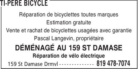 Ti-Père Bicycle (819-478-7074) - Annonce illustrée======= - Réparation de bicyclettes toutes marques Estimation gratuite Vente et rachat de bicyclettes usagées avec garantie Pascal Langevin, propriétaire DÉMÉNAGÉ AU 159 ST DAMASE Réparation de vélo électrique