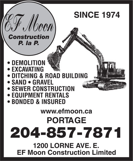 E F Moon Construction Ltd (204-857-7871) - Display Ad - SINCE 1974 EF Moon Construction P. la P. DEMOLITION EXCAVATING DITCHING & ROAD BUILDING SAND   GRAVEL SEWER CONSTRUCTION EQUIPMENT RENTALS BONDED & INSURED www.efmoon.ca PORTAGE 204-857-7871 1200 LORNE AVE. E. EF Moon Construction Limited  SINCE 1974 EF Moon Construction P. la P. DEMOLITION EXCAVATING DITCHING & ROAD BUILDING SAND   GRAVEL SEWER CONSTRUCTION EQUIPMENT RENTALS BONDED & INSURED www.efmoon.ca PORTAGE 204-857-7871 1200 LORNE AVE. E. EF Moon Construction Limited