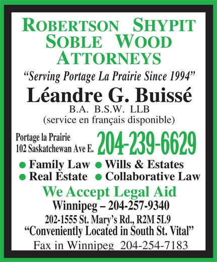 Robertson Shypit Soble Wood (204-239-6629) - Annonce illustrée======= - Real Estate Collaborative Law We Accept Legal Aid Winnipeg - 204-257-9340 202-1555 St. Mary s Rd., R2M 5L9 Conveniently Located in South St. Vital Fax in Winnipeg  204-254-7183 SOBLE   WOOD ATTORNEYS Serving Portage La Prairie Since 1994 Léandre G. Buissé B.A.  B.S.W.  LLB (service en français disponible) Portage la Prairie 102 Saskatchewan Ave E. 204-239-6629 Family Law Wills & Estates ROBERTSON   SHYPIT