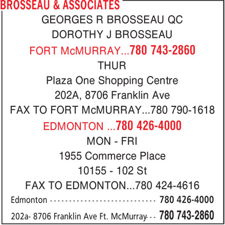 Brosseau & Associates (780-743-2860) - Annonce illustrée======= - GEORGES R BROSSEAU QC DOROTHY J BROSSEAU FORT McMURRAY...780 743-2860 THUR Plaza One Shopping Centre 202A, 8706 Franklin Ave FAX TO FORT McMURRAY...780 790-1618 EDMONTON ...780 426-4000 MON - FRI 1955 Commerce Place 10155 - 102 St FAX TO EDMONTON...780 424-4616 Edmonton ---------------------------- 780 426-4000 780 743-2860