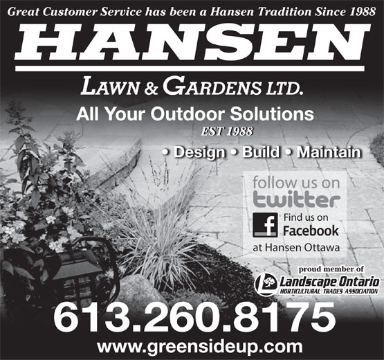 Hansen Lawn And Gardens Ltd (613-260-8175) - Display Ad - Great Customer Service has been a Hansen Tradition Since 1988 HANSEN LAWN & GARDENS LTD. All Your Outdoor Solutions EST 1988EST 1988 Design   Build   Maintain Find us on at Hansen Ottawa proud member of 613.260.8175 www.greensideup.com  Great Customer Service has been a Hansen Tradition Since 1988 HANSEN LAWN & GARDENS LTD. All Your Outdoor Solutions EST 1988EST 1988 Design   Build   Maintain Find us on at Hansen Ottawa proud member of 613.260.8175 www.greensideup.com  Great Customer Service has been a Hansen Tradition Since 1988 HANSEN LAWN & GARDENS LTD. All Your Outdoor Solutions EST 1988EST 1988 Design   Build   Maintain Find us on at Hansen Ottawa proud member of 613.260.8175 www.greensideup.com  Great Customer Service has been a Hansen Tradition Since 1988 HANSEN LAWN & GARDENS LTD. All Your Outdoor Solutions EST 1988EST 1988 Design   Build   Maintain Find us on at Hansen Ottawa proud member of 613.260.8175 www.greensideup.com  Great Customer Service has been a Hansen Tradition Since 1988 HANSEN LAWN & GARDENS LTD. All Your Outdoor Solutions EST 1988EST 1988 Design   Build   Maintain Find us on at Hansen Ottawa proud member of 613.260.8175 www.greensideup.com  Great Customer Service has been a Hansen Tradition Since 1988 HANSEN LAWN & GARDENS LTD. All Your Outdoor Solutions EST 1988EST 1988 Design   Build   Maintain Find us on at Hansen Ottawa proud member of 613.260.8175 www.greensideup.com
