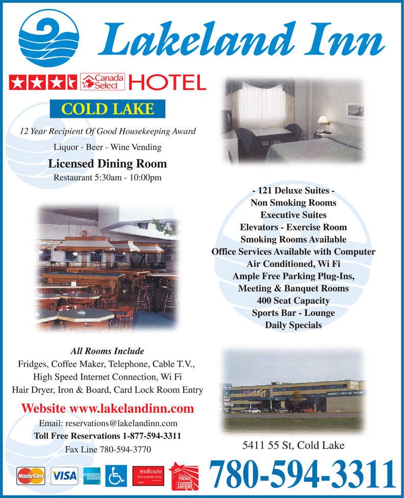 Lakeland Inn (780-594-3311) - Annonce illustrée======= - 12 Year Recipient Of Good Housekeeping Award Liquor - Beer - Wine Vending Licensed Dining Room Restaurant 5:30am - 10:00pm - 121 Deluxe Suites - Non Smoking Rooms Executive Suites Elevators - Exercise Room Smoking Rooms Available Office Services Available with Computer Air Conditioned, Wi Fi Ample Free Parking Plug-Ins, Meeting & Banquet Rooms 400 Seat Capacity Sports Bar - Lounge Daily Specials All Rooms Include Fridges, Coffee Maker, Telephone, Cable T.V., High Speed Internet Connection, Wi Fi Hair Dryer, Iron & Board, Card Lock Room Entry Website www.lakelandinn.com Toll Free Reservations 1-877-594-3311 5411 55 St, Cold Lake Fax Line 780-594-3770 780-594-3311
