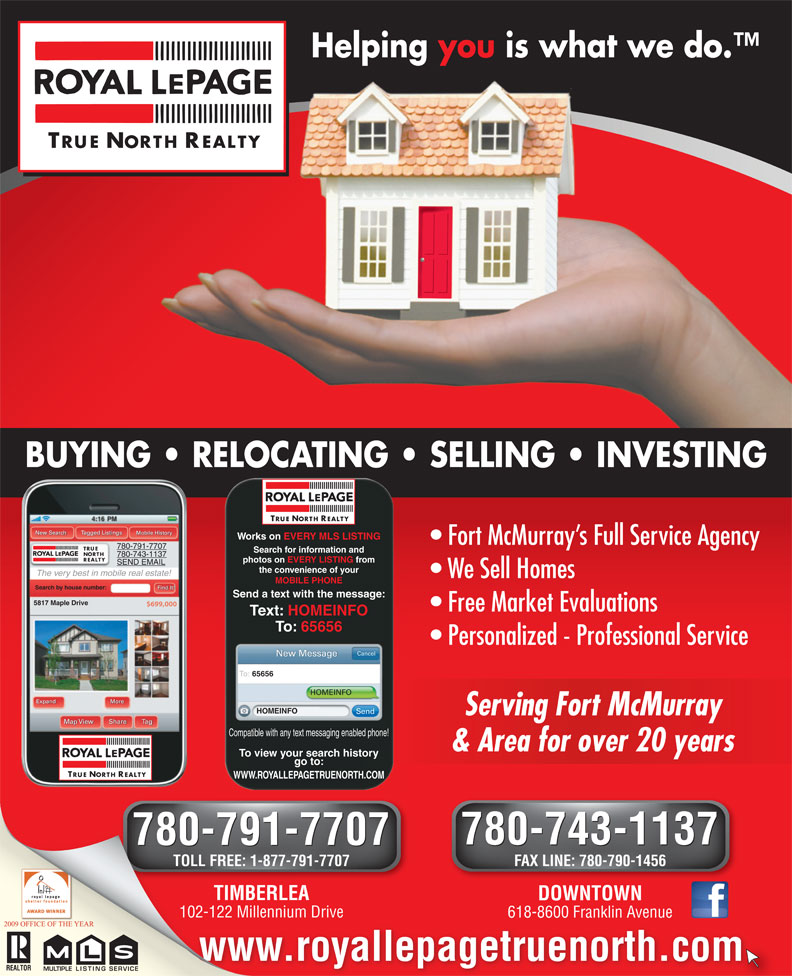 Royal LePage True North Realty (780-743-1137) - Annonce illustrée======= - Helping you is what we do. TRUE NORTH REALTY BUYING   RELOCATING   SELLING   INVESTING TRUE NORTH REALTY Tagged Listings New Search Mobile History Works on EVERY MLS LISTING Fort McMurray s Full Service Agency 780-791-7707 TRUE Search for information and NORTH 780-743-1137 REALTY photos on EVERY LISTING from SEND EMAIL the convenience of your The very best in mobile real estate! We Sell Homes MOBILE PHONE Find It! Search by house number: Send a text with the message: 5817 Maple Drive $699,000 Free Market Evaluations Text: HOMEINFO To: 65656 Personalized - Professional Service Cancel New Message To: 65656 HOMEINFO More HOMEINFO Send Serving Fort McMurrayServing Fort McMurray Map View Share Tag Compatible with any text messaging enabled phone! & Area for over 20 years& Area for over 20 years To view your search history go to: TRUE NORTH REALTY WWW.ROYALLEPAGETRUENORTH.COM 780-743-1137 780-791-7707 780-743-1137 780-791-7707 TOLL FREE: 1-877-791-7707 FAX LINE: 780-790-1456 TIMBERLEATIMBERLE DOWNTOWN 102-122 Millennium Drive102-122 Millennium 618-8600 Franklin Avenue www.royallepagetruenorth.com MULTIPLELISTING SERVICEMULTIPLELISTINGSERVICE Expand