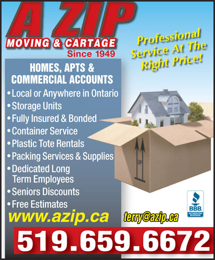 A Zip Moving & Cartage (519-659-6672) - Display Ad - Professional MOVING & CARTAGEMOVING & CARTAGE Since 1949 Service At The Right Price! HOMES, APTS & COMMERCIAL ACCOUNTS Local or Anywhere in Ontarioin Ontario Storage Units Fully Insured & Bondednded Container Service Plastic Tote Rentals Packing Services & Supplies Supplies Dedicated Long Term Employees Seniors Discounts Free Estimates terry@azip.ca www.azip.ca 519.659.6672