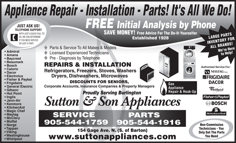 Sutton & Son Appliances (905-544-1916) - Display Ad - Appliance Repair - Installation - Parts! It's All We Do! JUST ASK US! FREE Initial Analysis by Phone TELEPHONE SUPPORT SAVE MONEY! WITH JUST A QUICK CALL TO Free Advice For The Do-It-Yourselfer US, WE CAN DETERMINE LARGE PARTS Established 1928 IF YOU NEED SERVICE INVENTORY FOR OR JUST A PART. ALL BRANDS!We re Here Parts & Service To All Makes & Models Admiral to Help! Amana Pre - Diagnosis by Telephone Baycrest Beaumark REPAIRS & INSTALLATION Bosch Authorized Service For: Caloric Refrigerators, Freezers, Stoves, Washers Dacor Electrolux Dryers, Dishwashers, Microwaves Fisher & Paykel Licensed Experienced Technicians DISCOUNTS FOR SENIORS, DACOR Frigidaire Gas Corporate Accounts, Insurance Companies & Property Managers General Electric Appliance Gibson Repair & Hook-Up Proudly Serving Burlington Hot Point Inglis Kenmore Sutton & Son Appliances KitchenAid Magic Chef Maytag SERVICE PARTS McClary Moffat 905-544-1759 905-544-1916 Non-Commission Norge Tappan Technicians - You 154 Gage Ave. N. (S. of Barton) Viking Only Get The Parts Westinghouse You Need www.suttonappliances.com Whirlpool Jenn-Air Appliance Repair - Installation - Parts! It's All We Do! JUST ASK US! FREE Initial Analysis by Phone TELEPHONE SUPPORT SAVE MONEY! WITH JUST A QUICK CALL TO Free Advice For The Do-It-Yourselfer US, WE CAN DETERMINE LARGE PARTS Established 1928 IF YOU NEED SERVICE INVENTORY FOR OR JUST A PART. ALL BRANDS!We re Here Parts & Service To All Makes & Models Admiral Licensed Experienced Technicians to Help! Amana Pre - Diagnosis by Telephone Baycrest Beaumark REPAIRS & INSTALLATION Bosch Authorized Service For: Caloric Refrigerators, Freezers, Stoves, Washers Dacor Electrolux Dryers, Dishwashers, Microwaves Fisher & Paykel DISCOUNTS FOR SENIORS, DACOR Frigidaire Gas Corporate Accounts, Insurance Companies & Property Managers General Electric Appliance Repair & Hook-Up Proudly Serving Burlington Hot Point Inglis Jenn-Air Kenmore Sutt