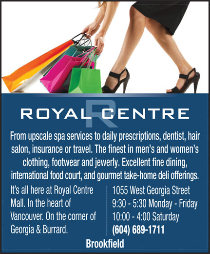 Royal Centre (604-689-1711) - Annonce illustrée======= - clothing, footwear and jewerly. Excellent fine dining, international food court, and gourmet take-home deli offerings. It s all here at Royal Centre 1055 West Georgia Street Mall. In the heart of 9:30 - 5:30 Monday - Friday Vancouver. On the corner of 10:00 - 4:00 Saturday Georgia & Burrard. (604) 689-1711 Brookfield From upscale spa services to daily prescriptions, dentist, hair salon, insurance or travel. The finest in men s and women s From upscale spa services to daily prescriptions, dentist, hair salon, insurance or travel. The finest in men s and women s clothing, footwear and jewerly. Excellent fine dining, international food court, and gourmet take-home deli offerings. It s all here at Royal Centre 1055 West Georgia Street Mall. In the heart of 9:30 - 5:30 Monday - Friday Vancouver. On the corner of 10:00 - 4:00 Saturday Georgia & Burrard. (604) 689-1711 Brookfield