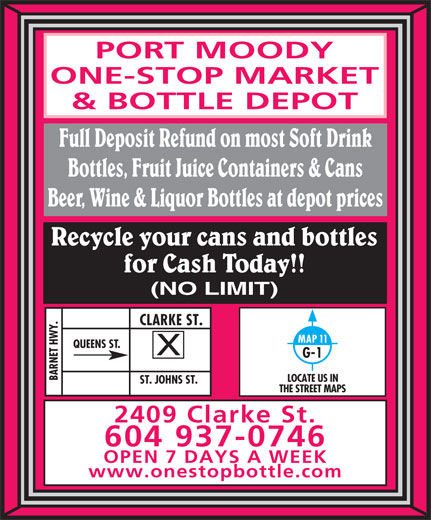 Port Moody One-Stop Market & Bottle Depot (604-937-0746) - Display Ad - ONE-STOP MARKET & BOTTLE DEPOT Full Deposit Refund on most Soft Drink Bottles, Fruit Juice Containers & Cans Beer, Wine & Liquor Bottles at depot prices Recycle your cans and bottles for Cash Today!! (NO LIMIT) Y.CLARKE ST.ST. JOHNS ST. MAP 11 QUEENS ST. G-1 BARNET HW LOCATE US IN THE STREET MAPS 2409 Clarke St. 604 937-0746 OPEN 7 DAYS A WEEK www.onestopbottle.com PORT MOODY