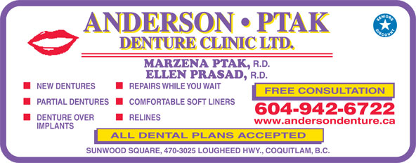 Anderson Ptak Denture Clinic Ltd (604-942-6722) - Display Ad - ELLEN PRASAD, R.D. NEW DENTURES MARZENA PTAK, REPAIRS WHILE YOU WAIT FREE CONSULTATION PARTIAL DENTURES R.D. COMFORTABLE SOFT LINERS 604-942-6722 DENTURE OVER RELINES www.andersondenture.ca IMPLANTS ALL DENTAL PLANS ACCEPTED SUNWOOD SQUARE, 470-3025 LOUGHEED HWY., COQUITLAM, B.C.