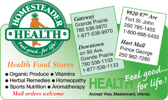 Homesteader Health Foods Ltd (250-785-1455) - Display Ad - 780 538-9970 1-800-668-5433 1-877-538-9970 Hart Mall Downtown Prince George on 99 Ave. 250 962-7280 Grande Prairie 780 538-1133 1-877-538-1133 9920 97th Ave Fort St. John Gateway 250 785-1455 Grande Prairie